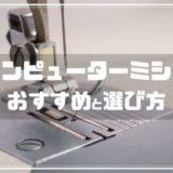 コンピューターミシンおすすめ9選と選び方【2021最新】