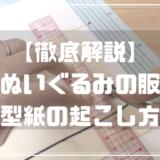【徹底解説】ぬいぐるみ服・型紙の起こし方